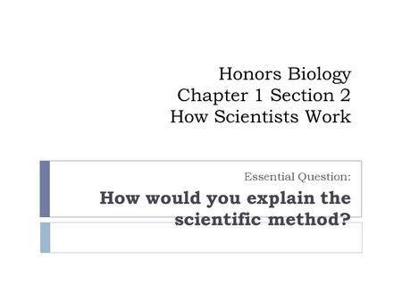 Honors Biology Chapter 1 Section 2 How Scientists Work Essential Question: How would you explain the scientific method?