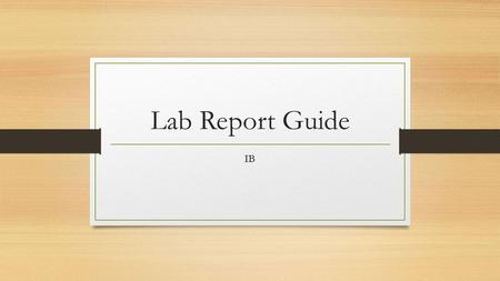 Lab Report Guide IB. Introduction First you should give the aim of the investigation. It should be clear and concise. If the teacher states the aim you.