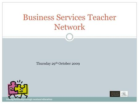 Business Services Teacher Network Thursday 29 th October 2009 Creating Partnerships through vocational education.