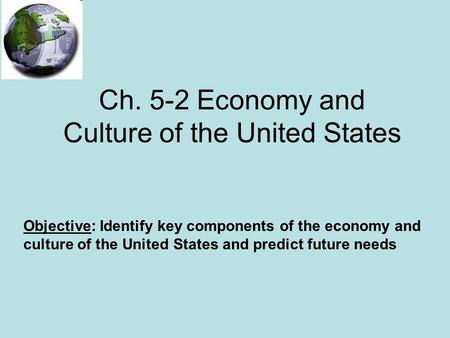 Ch. 5-2 Economy and Culture of the United States Objective: Identify key components of the economy and culture of the United States and predict future.
