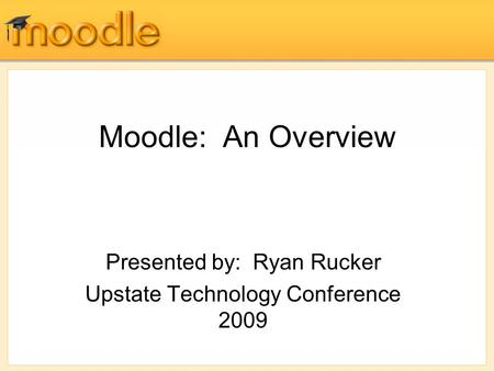 Moodle: An Overview Presented by: Ryan Rucker Upstate Technology Conference 2009.