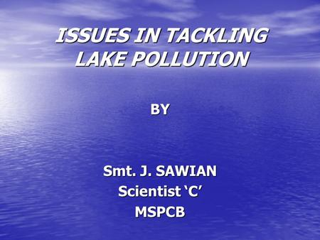 ISSUES IN TACKLING LAKE POLLUTION BY Smt. J. SAWIAN Scientist 'C' MSPCB.