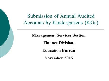 Submission of Annual Audited Accounts by Kindergartens (KGs) Management Services Section Finance Division, Education Bureau November 2015.