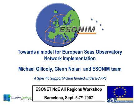 Towards a model for European Seas Observatory Network Implementation Michael Gillooly, Glenn Nolan and ESONIM team A Specific Support Action funded under.
