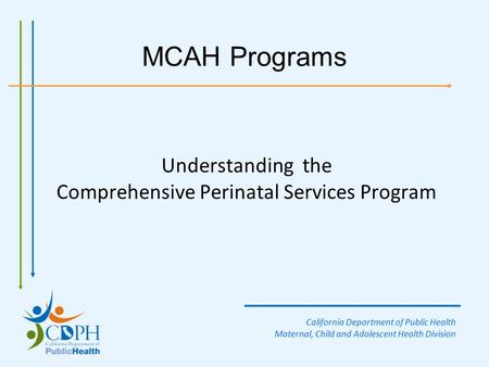 MCAH Programs Understanding the Comprehensive Perinatal Services Program California Department of Public Health Maternal, Child and Adolescent Health Division.