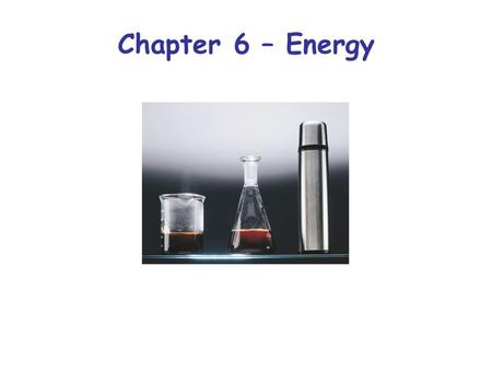 Chapter 6 – Energy. Types of Systems Energy First Law of thermodynamics: The energy of the universe is constant (i.e. energy is neither created nor destroyed)
