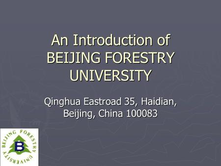 An Introduction of BEIJING FORESTRY UNIVERSITY Qinghua Eastroad 35, Haidian, Beijing, China 100083.