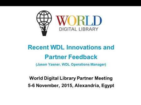 World Digital Library www.wdl.org OSI | WEB SERVICES Recent WDL Innovations and Partner Feedback (Jason Yasner, WDL Operations Manager) World Digital Library.