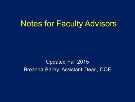 Notes for Faculty Advisors Updated Fall 2015 Breanna Bailey, Assistant Dean, COE.
