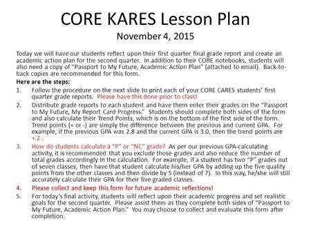 CORE KARES Lesson Plan November 4, 2015 Today we will have our students reflect upon their first quarter final grade report and create an academic action.