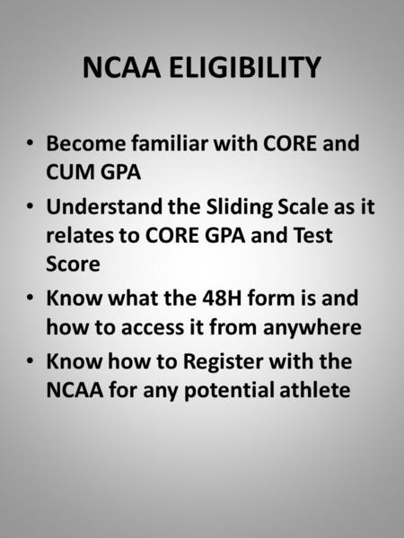 NCAA ELIGIBILITY Become familiar with CORE and CUM GPA Understand the Sliding Scale as it relates to CORE GPA and Test Score Know what the 48H form is.