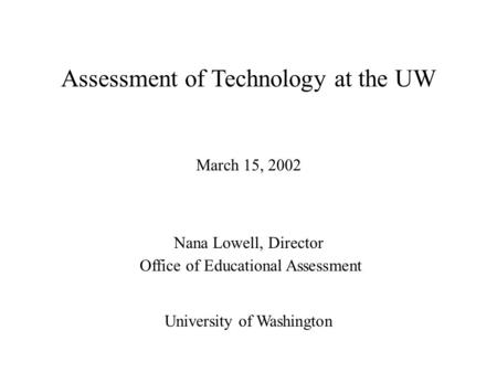 Assessment of Technology at the UW March 15, 2002 Nana Lowell, Director Office of Educational Assessment University of Washington.