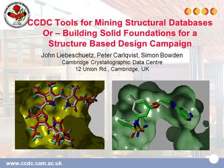 Www.ccdc.cam.ac.uk CCDC Tools for Mining Structural Databases Or – Building Solid Foundations for a Structure Based Design Campaign John Liebeschuetz,