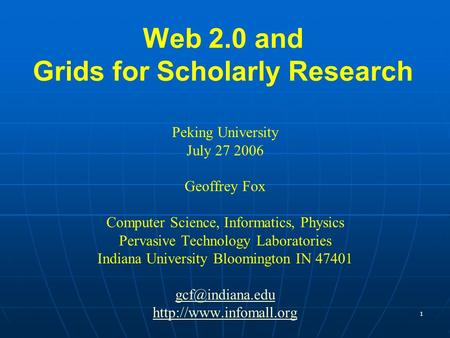 1 Web 2.0 and Grids for Scholarly Research Peking University July 27 2006 Geoffrey Fox Computer Science, Informatics, Physics Pervasive Technology Laboratories.