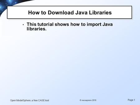 Open ModelSphere, a free CASE tool Page 1 © neosapiens 2010 How to Download Java Libraries This tutorial shows how to import Java libraries.