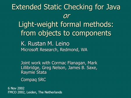 Extended Static Checking for Java or Light-weight formal methods: from objects to components Joint work with Cormac Flanagan, Mark Lillibridge, Greg Nelson,