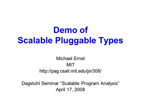 "Demo of Scalable Pluggable Types Michael Ernst MIT  Dagstuhl Seminar ""Scalable Program Analysis"" April 17, 2008."