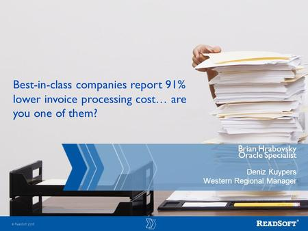  ReadSoft 2006 Brian Hrabovsky Oracle Specialist Deniz Kuypers Western Regional Manager Best-in-class companies report 91% lower invoice processing cost…
