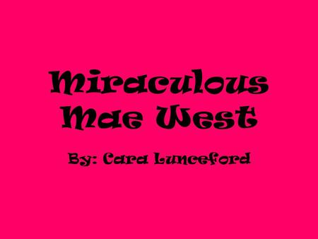 Miraculous Mae West By: Cara Lunceford. Early Life Born on August 17, 1893 in Brooklyn Parents- Jakob and Matilda Doelger 2 nd born of 4 children Was.