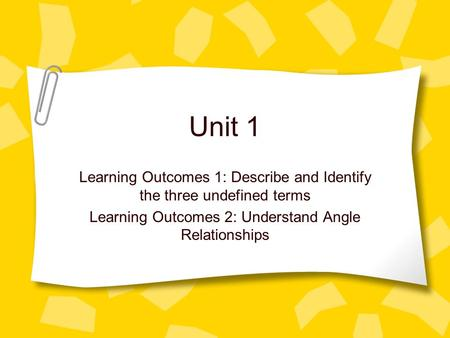 Unit 1 Learning Outcomes 1: Describe and Identify the three undefined terms Learning Outcomes 2: Understand Angle Relationships.