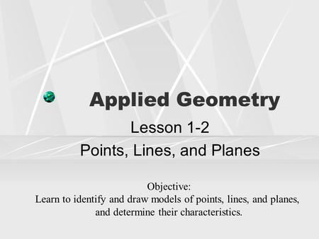 Applied Geometry Lesson 1-2 Points, Lines, and Planes Objective: Learn to identify and draw models of points, lines, and planes, and determine their characteristics.