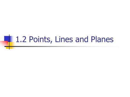 1.2 Points, Lines and Planes. Using Undefined terms and definition A point has no dimension. It is usually represented by a small dot. A Point A.