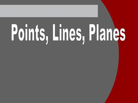 Points Undefined term No length, width, or thickness Named with a capital letter.