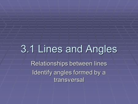 3.1 Lines and Angles Relationships between lines Identify angles formed by a transversal.