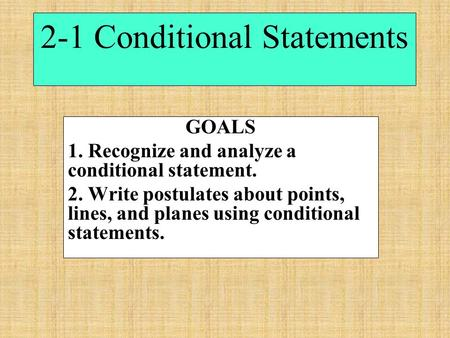 2-1 Conditional Statements GOALS 1. Recognize and analyze a conditional statement. 2. Write postulates about points, lines, and planes using conditional.