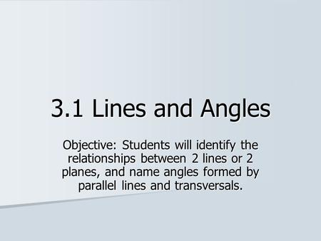 3.1 Lines and Angles Objective: Students will identify the relationships between 2 lines or 2 planes, and name angles formed by parallel lines and transversals.
