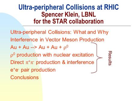 Ultra-peripheral Collisions at RHIC Spencer Klein, LBNL for the STAR collaboration Ultra-peripheral Collisions: What and Why Interference in Vector Meson.