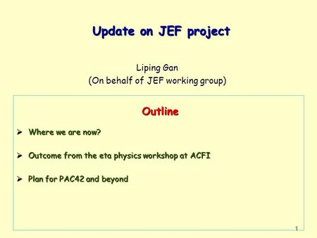 Update on JEF project Update on JEF project Liping Gan (On behalf of JEF working group)  Where we are now?  Outcome from the eta physics workshop at.