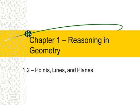 Chapter 1 – Reasoning in Geometry 1.2 – Points, Lines, and Planes.