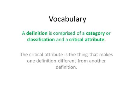 Vocabulary A definition is comprised of a category or classification and a critical attribute. The critical attribute is the thing that makes one definition.