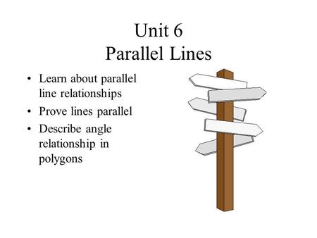 Unit 6 Parallel Lines Learn about parallel line relationships Prove lines parallel Describe angle relationship in polygons.