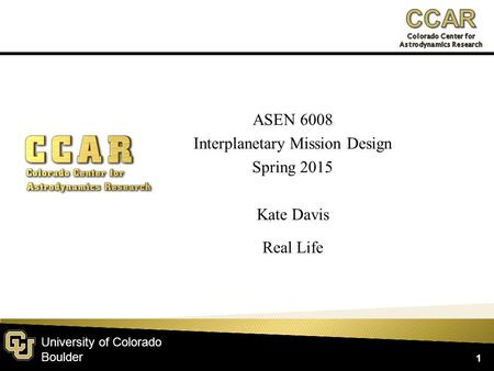 University of Colorado Boulder ASEN 6008 Interplanetary Mission Design Spring 2015 Kate Davis Real Life 1.