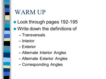 WARM UP Look through pages 192-195 Write down the definitions of –Transversals –Interior –Exterior –Alternate Interior Angles –Alternate Exterior Angles.