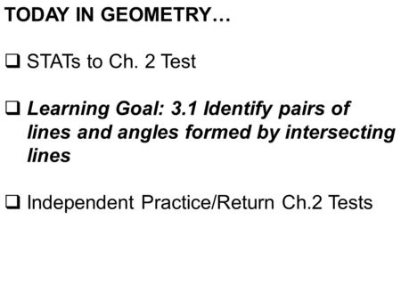 TODAY IN GEOMETRY…  STATs to Ch. 2 Test  Learning Goal: 3.1 Identify pairs of lines and angles formed by intersecting lines  Independent Practice/Return.