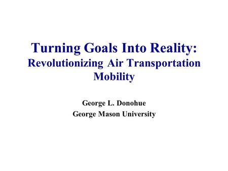 Turning Goals Into Reality: Revolutionizing Air Transportation Mobility George L. Donohue George Mason University.