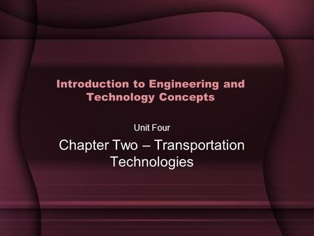 Introduction to Engineering and Technology Concepts Unit Four Chapter Two – Transportation Technologies.