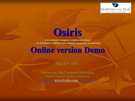 Osiris Global listed company analysis database ( 41,000 listed, unlisted and delisted companies worldwide ) Online version Demo March 9. 2005 Bureau van.