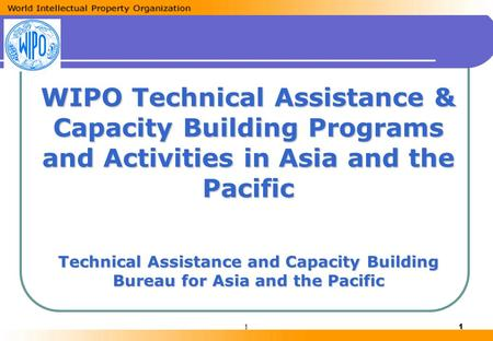 11 WIPO Technical Assistance & Capacity Building Programs and Activities in Asia and the Pacific Technical Assistance and Capacity Building Bureau for.