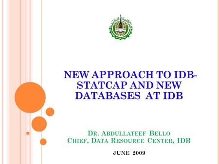 NEW APPROACH TO IDB- STATCAP AND NEW DATABASES AT IDB D R. A BDULLATEEF B ELLO C HIEF, D ATA R ESOURCE C ENTER, IDB JUNE 2009.