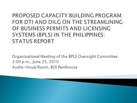 PROPOSED CAPACITY BUILDING PROGRAM FOR DTI AND DILG ON THE STREAMLINING OF BUSINESS PERMITS AND LICENSING SYSTEMS (BPLS) IN THE PHILIPPINES: STATUS REPORT.