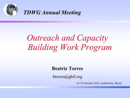 TDWG Annual Meeting Outreach and Capacity Building Work Program Beatriz Torres 18-19 October 2002, Indaiatuba, Brazil.