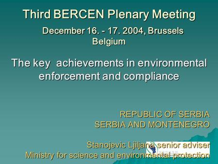 Third BERCEN Plenary Meeting December 16. - 17. 2004, Brussels Belgium The key achievements in environmental enforcement and compliance REPUBLIC OF SERBIA.