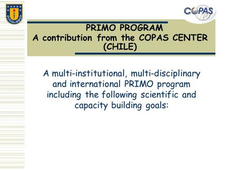 PRIMO PROGRAM A contribution from the COPAS CENTER (CHILE) A multi-institutional, multi-disciplinary and international PRIMO program including the following.