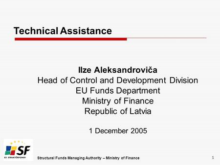 Structural Funds Managing Authority – Ministry of Finance 1 Technical Assistance Ilze Aleksandroviča Head of Control and Development Division EU Funds.