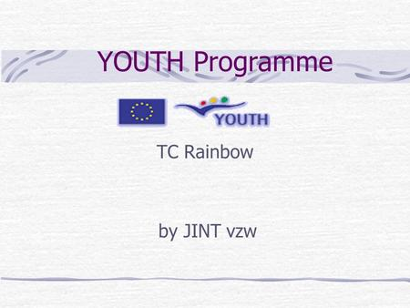 YOUTH Programme TC Rainbow by JINT vzw. WHY YOUTH ?  Stimulate the mobility of young people  Active participation in the development of Europe and of.