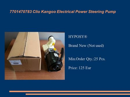 7701470783 Clio Kangoo Electrical Power Steering Pump HYPOSY‎® Brand New (Not used) Min.Order Qty.:25 Pcs. Price: 125 Eur.